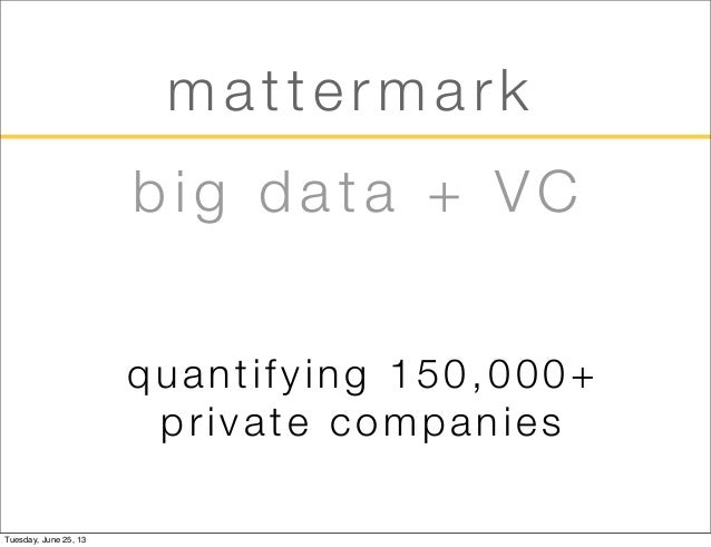 mattermarkquantifying 150,000+private companiesbig data + VCTuesday, June 25, 13