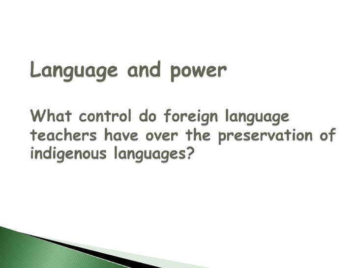 Language and powerWhat control do foreign language teachers have over the preservation of indigenous languages?<br />