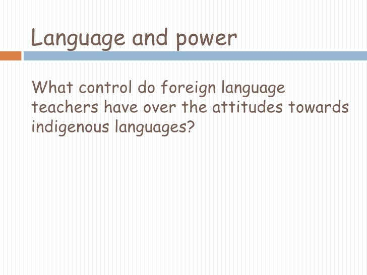 Language and powerWhat control do foreign language teachers have over the attitudes towards indigenous languages?<br />