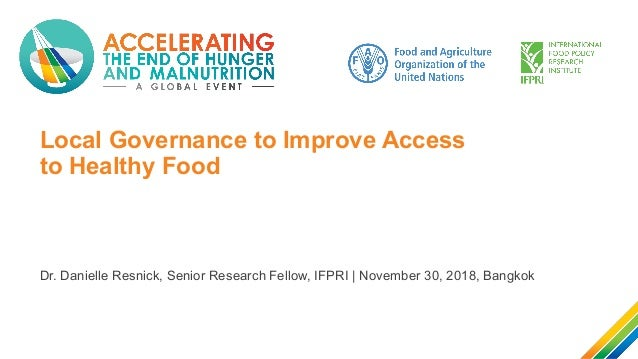 Local Governance to Improve Access to Healthy Food Dr. Danielle Resnick, Senior Research Fellow, IFPRI | November 30, 2018...