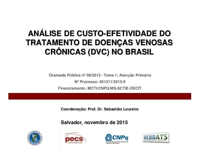 ANÁLISE DE CUSTO-EFETIVIDADE DO TRATAMENTO DE DOENÇAS VENOSAS CRÔNICAS (DVC) NO BRASIL Chamada Pública nº 06/2013 - Tema 1...
