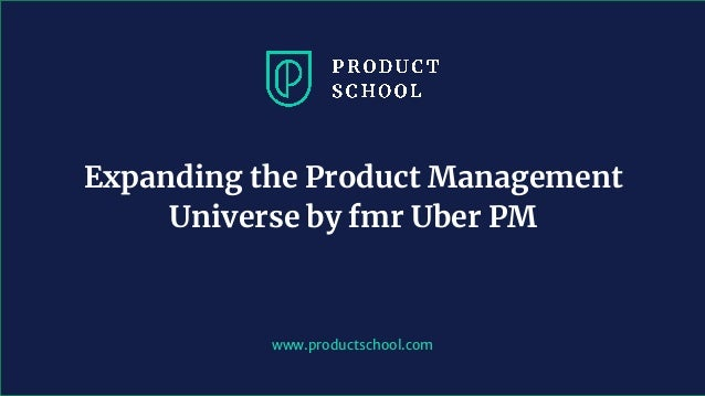 www.productschool.com Expanding the Product Management Universe by fmr Uber PM