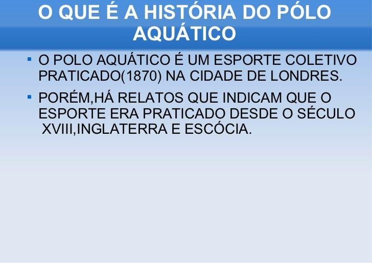 O QUE É A HISTÓRIA DO PÓLO AQUÁTICO <ul><li>O POLO AQUÁTICO É UM ESPORTE COLETIVO PRATICADO(1870) NA CIDADE DE LONDRES. </...