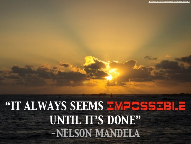 """http://www.flickr.com/photos/94489016@N04/8741650997/  """"IT ALWAYS SEEMS IMPOSSIBLE UNTIL IT'S DONE"""" -NELSON MANDELA"""