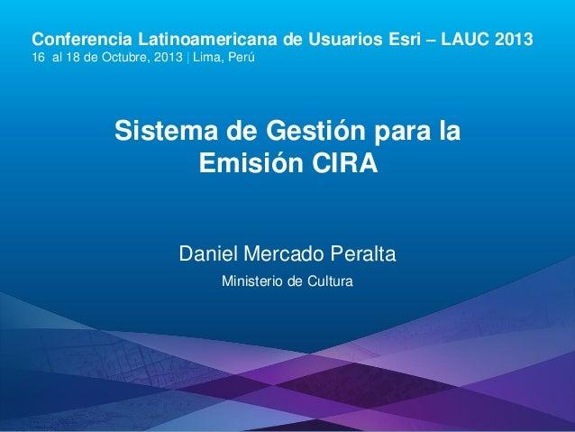 Conferencia Latinoamericana de Usuarios Esri – LAUC 2013 16 al 18 de Octubre, 2013 | Lima, Perú  Sistema de Gestión para l...