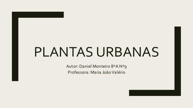 PLANTAS URBANAS Autor: Daniel Monteiro 8ºA Nº9 Professora: Maria JoãoValério
