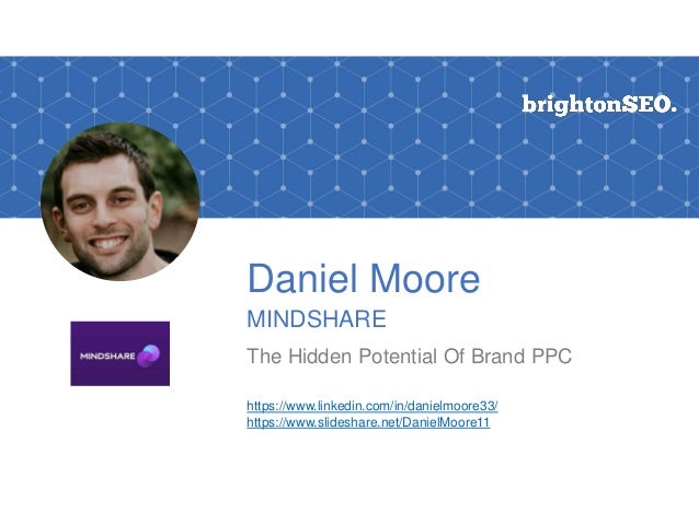Daniel Moore MINDSHARE The Hidden Potential Of Brand PPC https://www.linkedin.com/in/danielmoore33/ https://www.slideshare...
