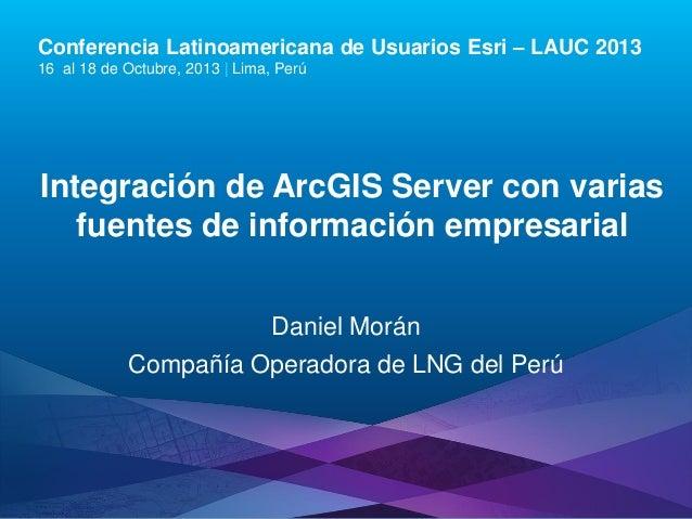 Conferencia Latinoamericana de Usuarios Esri – LAUC 2013 16 al 18 de Octubre, 2013 | Lima, Perú  Integración de ArcGIS Ser...