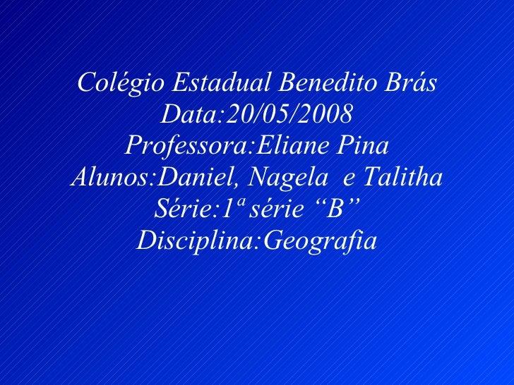 """Colégio Estadual Benedito Brás Data:20/05/2008 Professora:Eliane Pina Alunos:Daniel, Nagela  e Talitha Série:1ª série """"B"""" ..."""