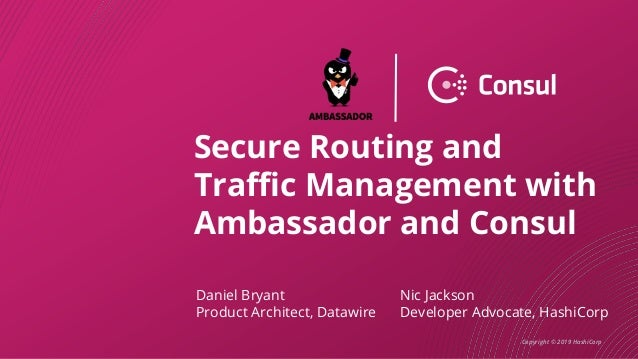 Copyright © 2019 HashiCorp Secure Routing and Traffic Management with Ambassador and Consul Daniel Bryant Product Architec...