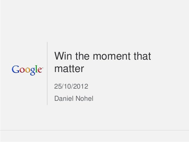 Win the moment thatmatter25/10/2012Daniel Nohel                  Google Confidential and Proprietary   1