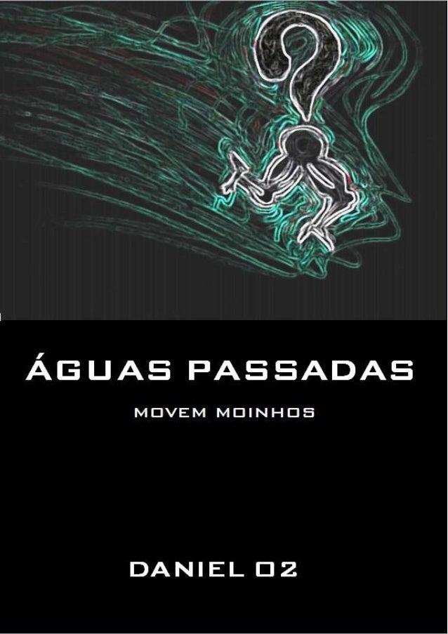 1 Título: ÁGUAS PASSADAS MOVEM MOINHOS Autor: DANIEL O2 Registro FBN: 350079, em 12/08/2005. Gênero: Romance Todos os dire...
