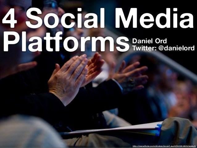4 Social MediaPlatformsDaniel Ord         Twitter: @danielord         http://www.flickr.com/photos/nccarf_au/4744591409/si...