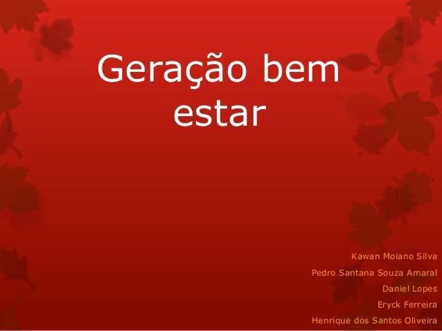 Geração bem estar Kawan Moiano Silva Pedro Santana Souza Amaral Daniel Lopes Eryck Ferreira Henrique dos Santos Oliveira