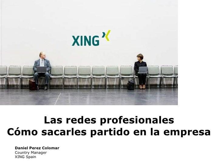 Las redes profesionales Cómo sacarles partido en la empresa Daniel Perez Colomar Country Manager XING Spain