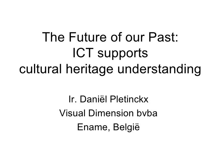 The Future of our Past: ICT supports cultural heritage understanding Ir. Dani ël Pletinckx Visual Dimension bvba Ename, Be...