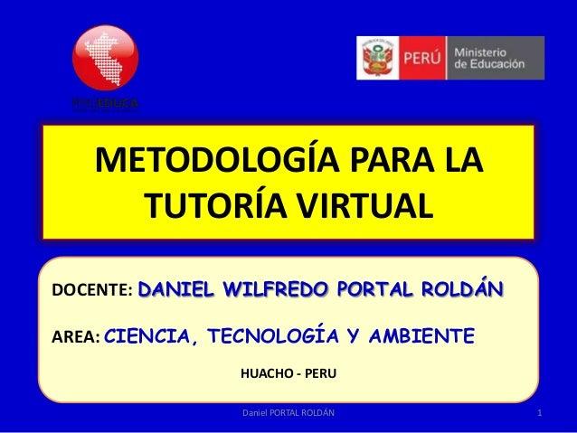 METODOLOGÍA PARA LA TUTORÍA VIRTUAL DOCENTE: DANIEL WILFREDO PORTAL ROLDÁN AREA: CIENCIA, TECNOLOGÍA Y AMBIENTE HUACHO - P...