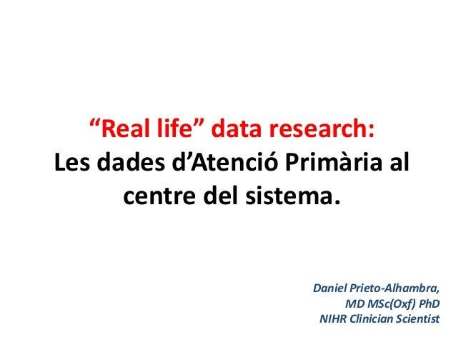 """""""Real life"""" data research: Les dades d'Atenció Primària al centre del sistema. Daniel Prieto-Alhambra, MD MSc(Oxf) PhD NIH..."""