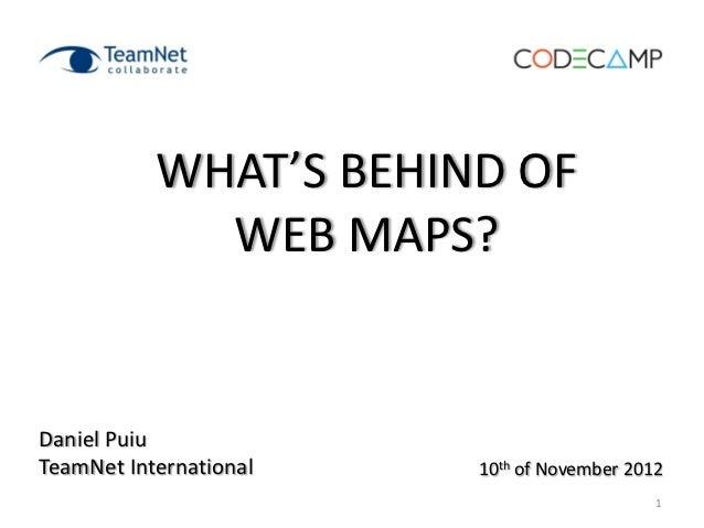 WHAT'S BEHIND OF             WEB MAPS?Daniel PuiuTeamNet International   10th of November 2012                            ...