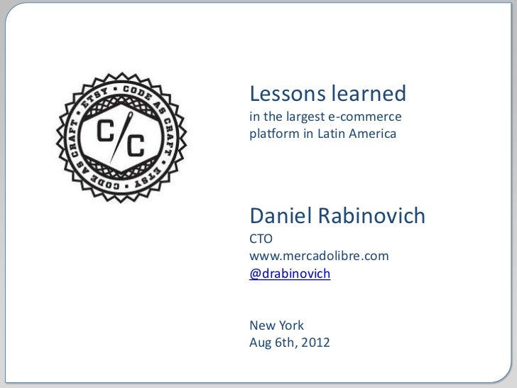 Lessons learnedin the largest e-commerceplatform in Latin AmericaDaniel RabinovichCTOwww.mercadolibre.com@drabinovichNew Y...