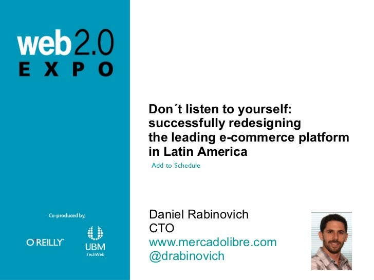 Don´t listen to yourself:  successfully redesigning the leading e-commerce platform  in Latin America <ul><li>Daniel Rabin...