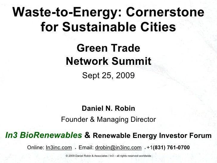 Waste-to-Energy: Cornerstone for Sustainable Cities Daniel N. Robin Founder & Managing Director In3 BioRenewables   &   Re...