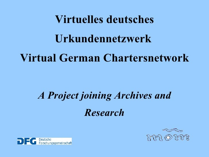 Virtuelles deutsches Urkundennetzwerk  Virtual German Chartersnetwork   A Project joining Archives and Research