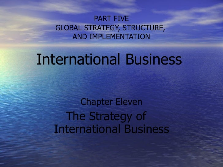 PART FIVE GLOBAL STRATEGY, STRUCTURE,  AND IMPLEMENTATION International Business  Chapter Eleven The Strategy of  Internat...