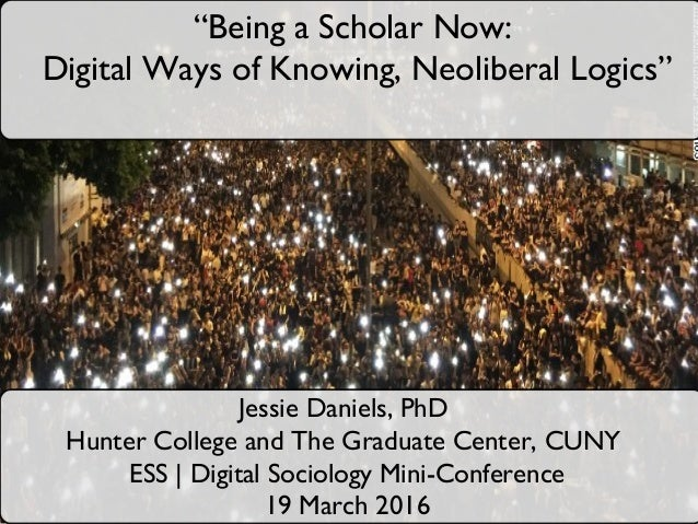 "Jessie Daniels, PhD Hunter College and The Graduate Center, CUNY ESS | Digital Sociology Mini-Conference 19 March 2016 ""Be..."