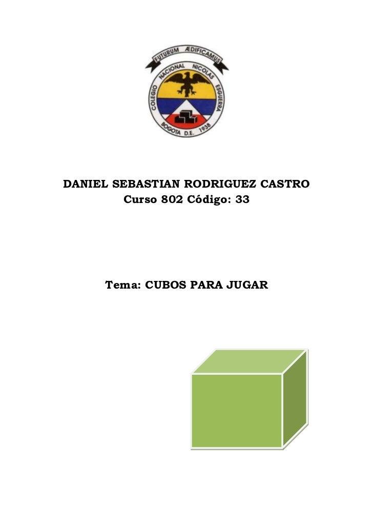 DANIEL SEBASTIAN RODRIGUEZ CASTRO        Curso 802 Código: 33     Tema: CUBOS PARA JUGAR