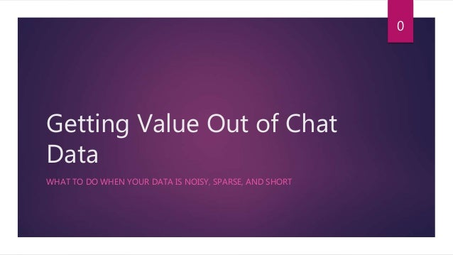 Getting Value Out of Chat Data WHAT TO DO WHEN YOUR DATA IS NOISY, SPARSE, AND SHORT 0