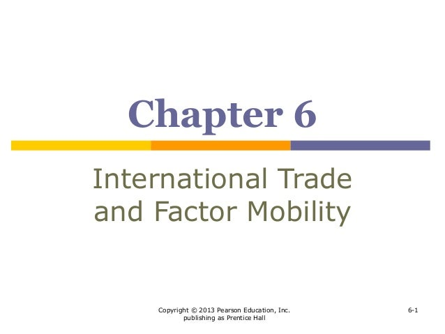 Copyright © 2013 Pearson Education, Inc. publishing as Prentice Hall 6-1 Chapter 6 International Trade and Factor Mobility