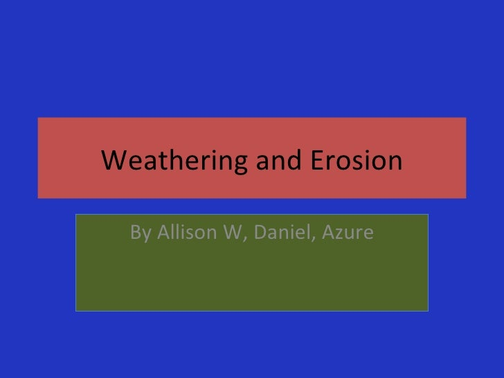 Weathering and Erosion By Allison W, Daniel, Azure