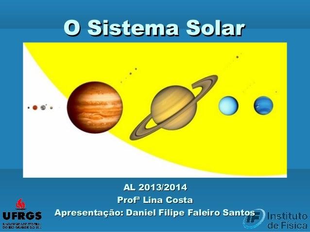 O Sistema SolarO Sistema Solar AL 2013/2014AL 2013/2014 Profª Lina CostaProfª Lina Costa Apresentação: Daniel Filipe Falei...