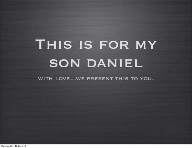 This is for myson danielwith love...we present this to you.Wednesday, 12 June 13