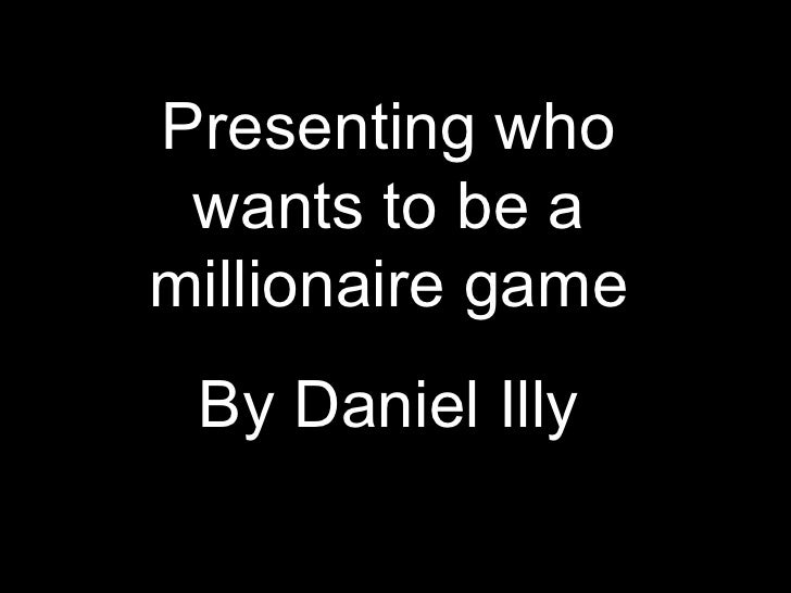 Presenting who wants to be amillionaire game By Daniel Illy