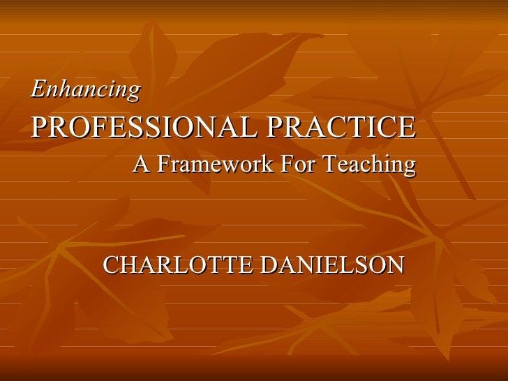 <ul><li>Enhancing </li></ul><ul><li>PROFESSIONAL PRACTICE </li></ul><ul><li>A Framework For Teaching </li></ul><ul><li>CHA...