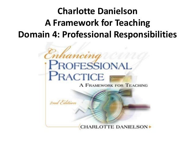 Charlotte Danielson A Framework for Teaching Domain 4: Professional Responsibilities