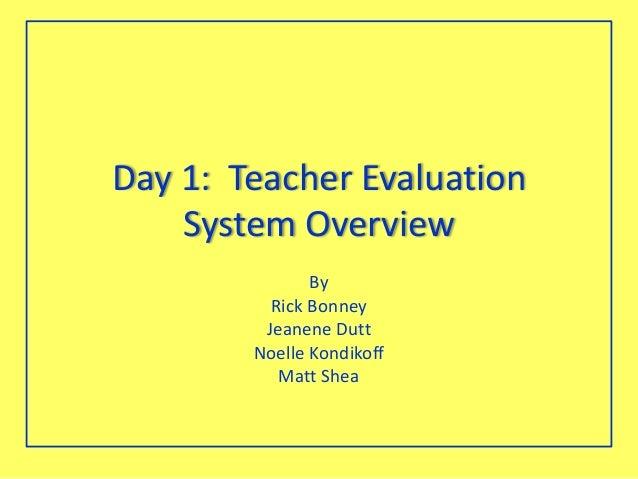 Day 1: Teacher EvaluationSystem OverviewByRick BonneyJeanene DuttNoelle KondikoffMatt Shea