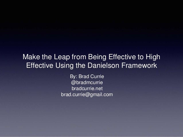 Make the Leap from Being Effective to High  Effective Using the Danielson Framework  By: Brad Currie  @bradmcurrie  bradcu...