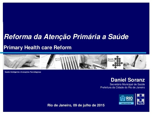 soranz@fiocruz.br Reforma da Atenção Primária a Saúde Primary Health care Reform Rio de Janeiro, 09 de julho de 2015 Danie...