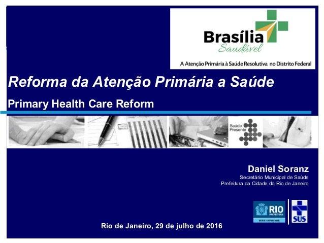soranz@fiocruz.br Reforma da Atenção Primária a Saúde Primary Health Care Reform Rio de Janeiro, 29 de julho de 2016 Danie...