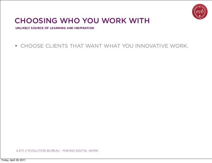 CHOOSING WHO YOU WORK WITH            UNLIKELY SOURCE OF LEARNING AND INSPIRATION            • CHOOSE CLIENTS THAT WANT WH...