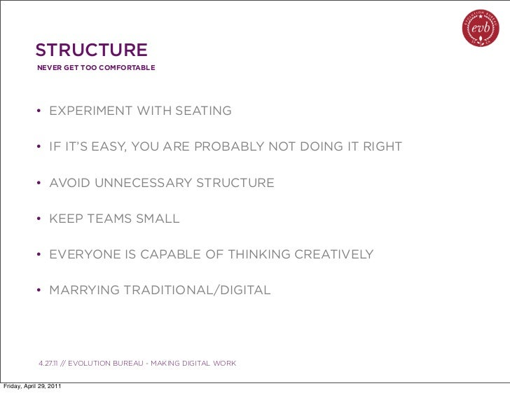 STRUCTURE            NEVER GET TOO COMFORTABLE            • EXPERIMENT WITH SEATING            • IF IT'S EASY, YOU ARE PRO...
