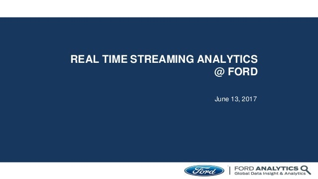 REAL TIME STREAMING ANALYTICS @ FORD June 13, 2017 1