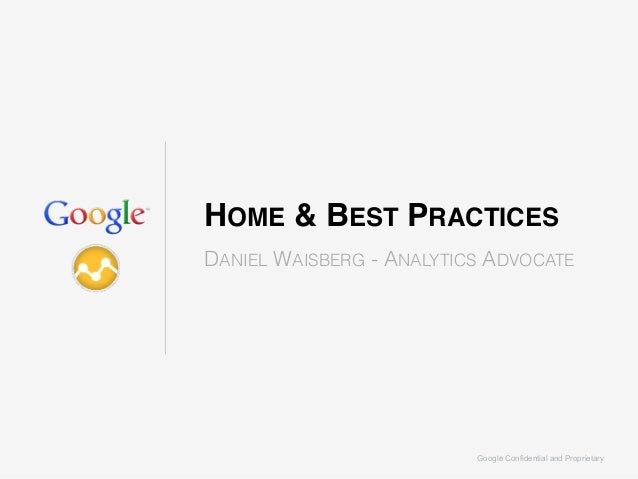 Google Confidential and Proprietary HOME & BEST PRACTICES DANIEL WAISBERG - ANALYTICS ADVOCATE