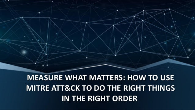 MEASURE WHAT MATTERS: HOW TO USE MITRE ATT&CK TO DO THE RIGHT THINGS IN THE RIGHT ORDER