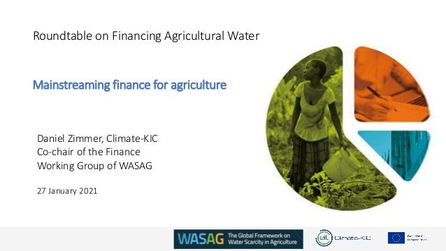 Roundtable on Financing Agricultural Water Mainstreaming finance for agriculture Daniel Zimmer, Climate-KIC Co-chair of th...