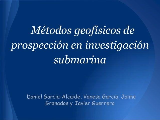 Métodos geofísicos deprospección en investigaciónsubmarinaDaniel Garcia-Alcaide, Vanesa Garcia, JaimeGranados y Javier Gue...