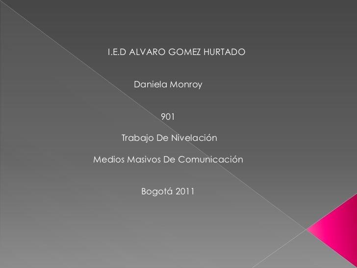 I.E.D ALVARO GOMEZ HURTADO        Daniela Monroy             901     Trabajo De NivelaciónMedios Masivos De Comunicación  ...